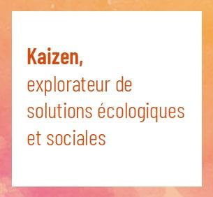 Kaizen, explorateur de solutions écologiques et sociales
